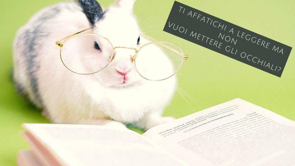 Ti affatichi a leggere ma non vuoi mettere gli occhiali